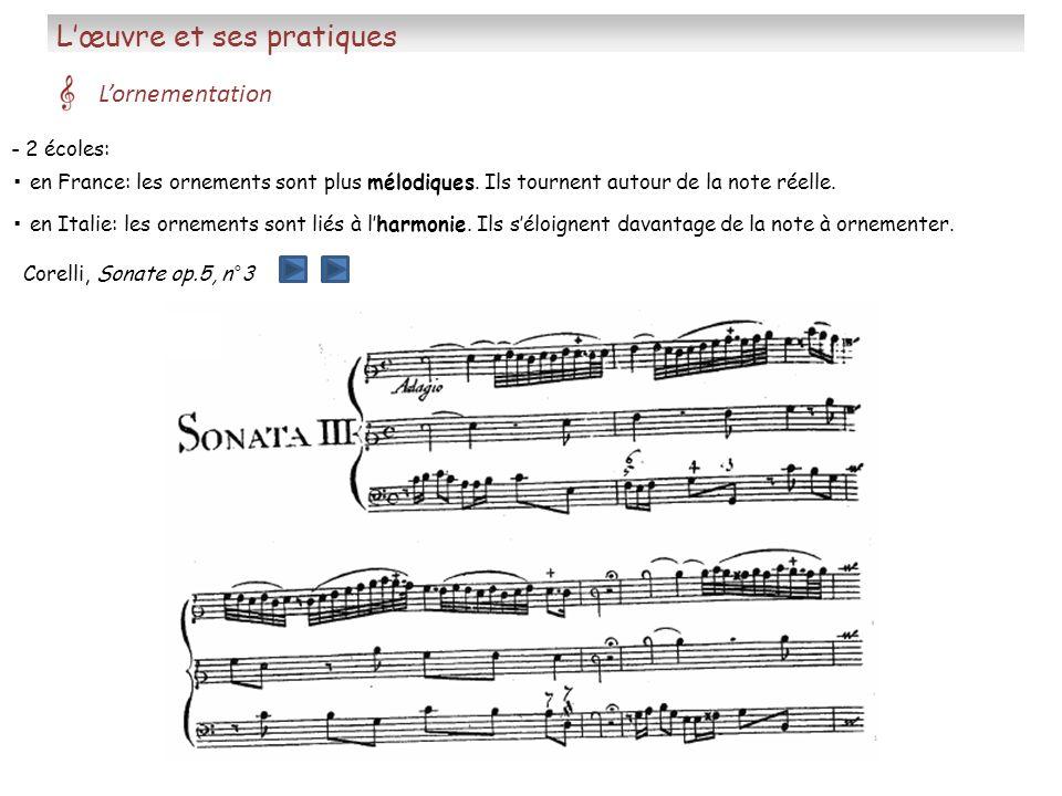Lœuvre et ses pratiques Lornementation - 2 écoles: en Italie: les ornements sont liés à lharmonie. Ils séloignent davantage de la note à ornementer. e