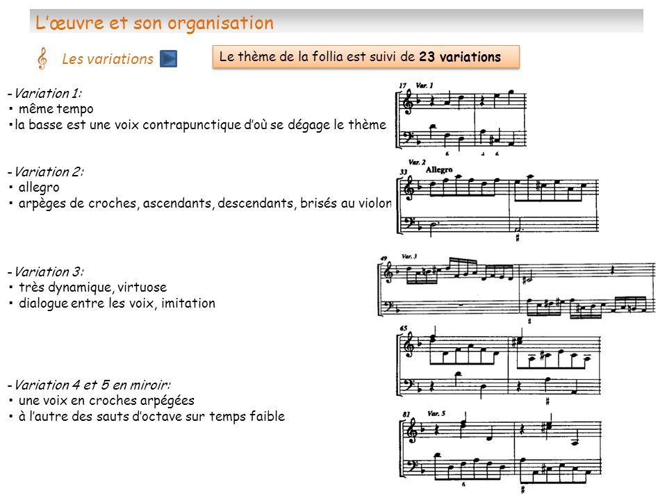 Lœuvre et son organisation Les variations -Variation 9: vivace jeu de question/réponse autour de larpège brisé aspect théâtral -Variation 6 et 7 en miroir: même principe que pour les variations 4 et 5 en doubles croches -Variation 8: adagio intervalle de tierce ( mélodique au violon, harmonique à la basse) ornementation dans la seconde partie -Variation 10: allegro (très brève) ternaire conduite des 2 voix en mouvement contraire
