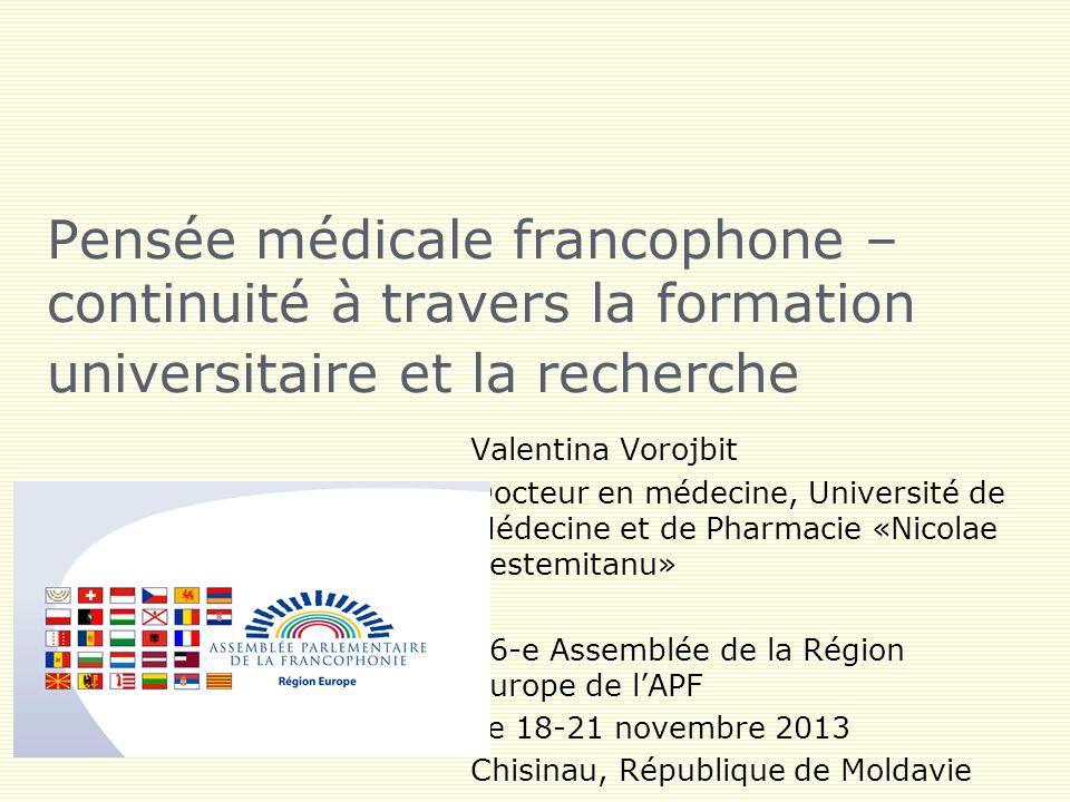 Pensée médicale francophone – continuité à travers la formation universitaire et la recherche Valentina Vorojbit Docteur en médecine, Université de Médecine et de Pharmacie «Nicolae Testemitanu» 26-e Assemblée de la Région Europe de lAPF Le 18-21 novembre 2013 Chisinau, République de Moldavie