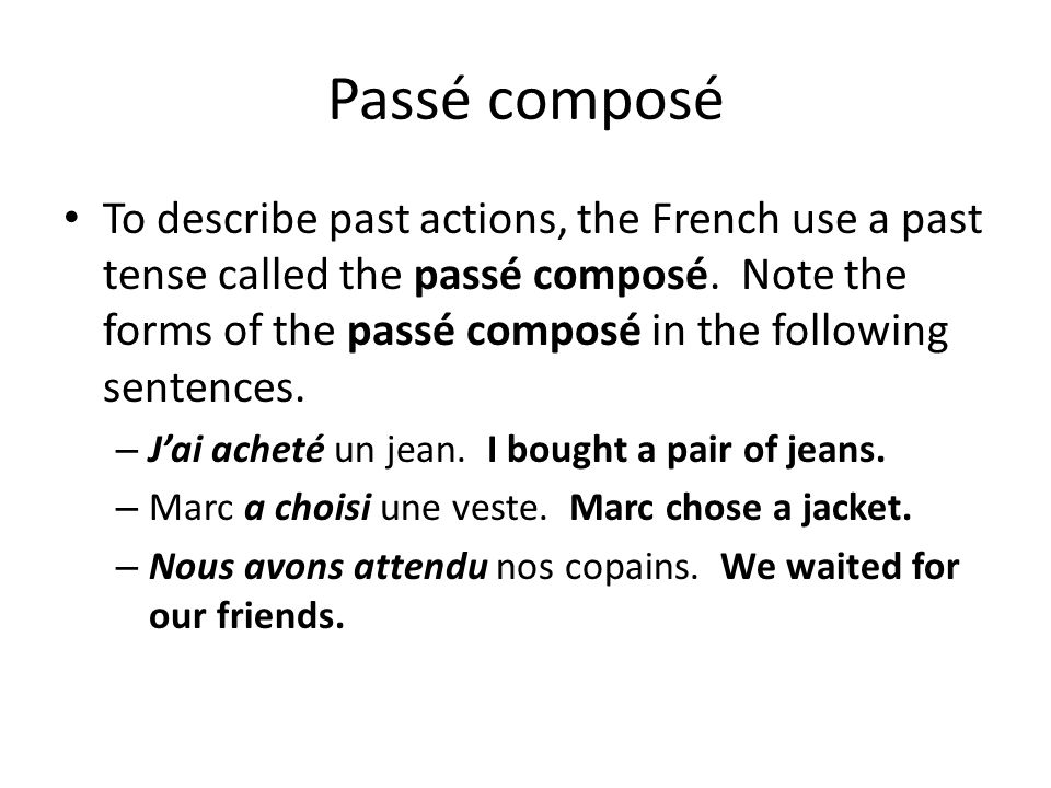 Passé composé To describe past actions, the French use a past tense called the passé composé. Note the forms of the passé composé in the following sen