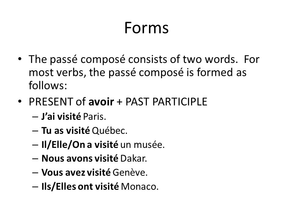 Forms The passé composé consists of two words. For most verbs, the passé composé is formed as follows: PRESENT of avoir + PAST PARTICIPLE – Jai visité