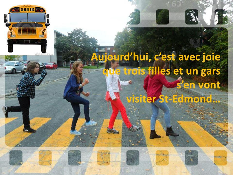 Aujourdhui, cest avec joie que trois filles et un gars sen vont visiter St-Edmond…