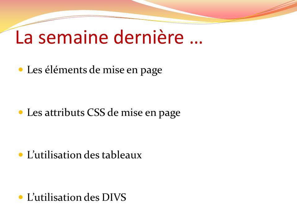 La semaine dernière … Les éléments de mise en page Les attributs CSS de mise en page Lutilisation des tableaux Lutilisation des DIVS