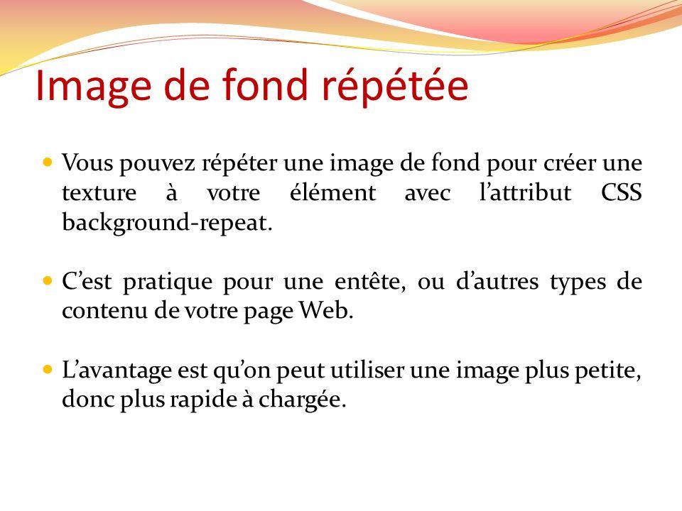 Image de fond répétée Vous pouvez répéter une image de fond pour créer une texture à votre élément avec lattribut CSS background-repeat. Cest pratique