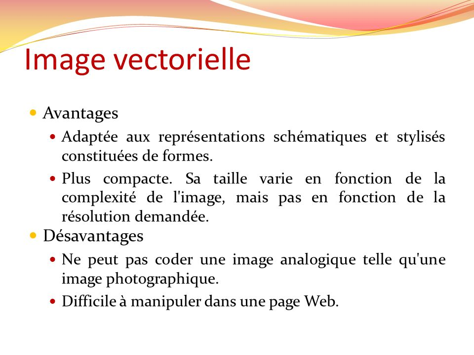 Image vectorielle Avantages Adaptée aux représentations schématiques et stylisés constituées de formes. Plus compacte. Sa taille varie en fonction de