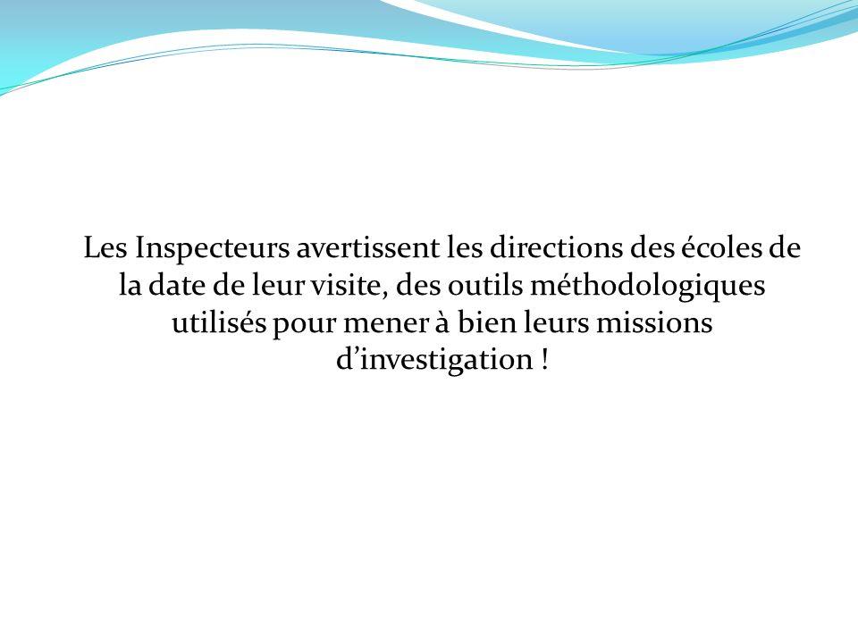 Les Inspecteurs avertissent les directions des écoles de la date de leur visite, des outils méthodologiques utilisés pour mener à bien leurs missions dinvestigation !