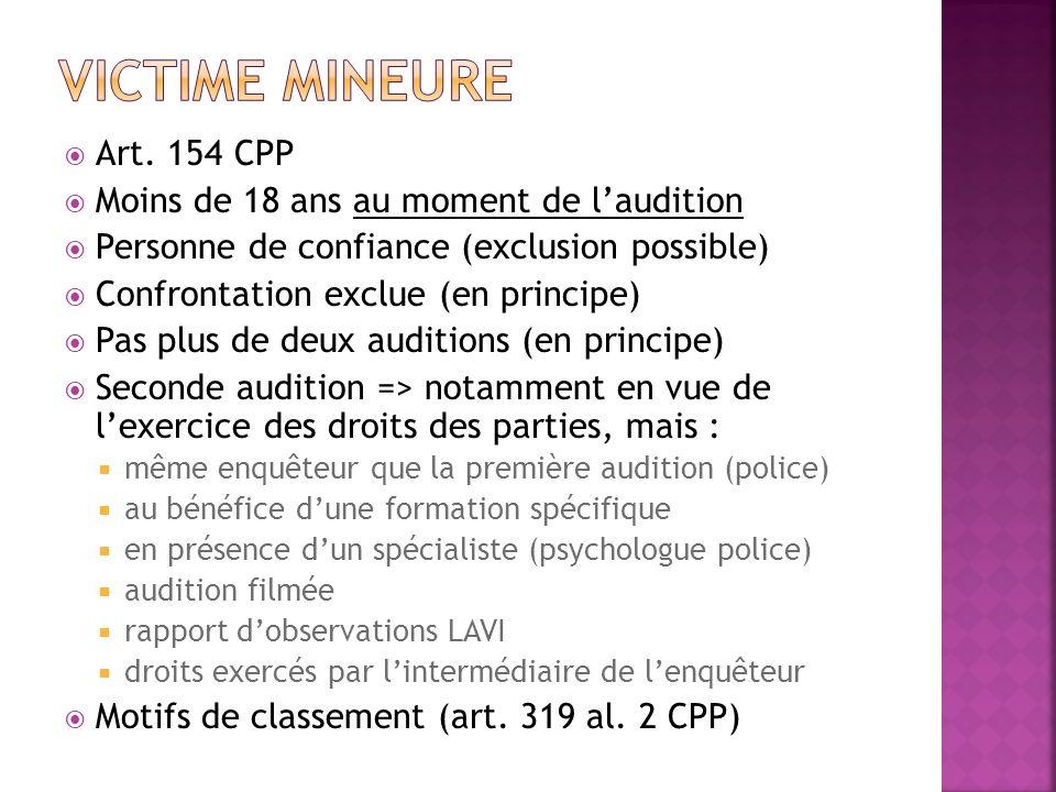 Art. 154 CPP Moins de 18 ans au moment de laudition Personne de confiance (exclusion possible) Confrontation exclue (en principe) Pas plus de deux aud