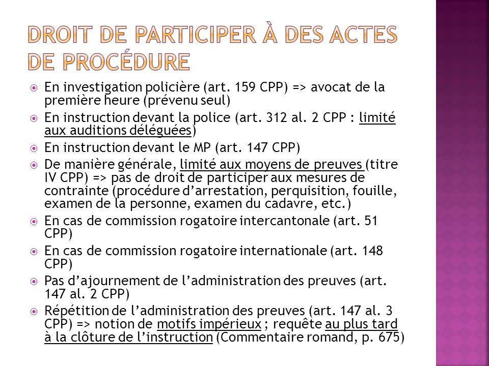 En investigation policière (art. 159 CPP) => avocat de la première heure (prévenu seul) En instruction devant la police (art. 312 al. 2 CPP : limité a