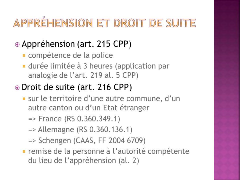 Appréhension (art. 215 CPP) compétence de la police durée limitée à 3 heures (application par analogie de lart. 219 al. 5 CPP) Droit de suite (art. 21