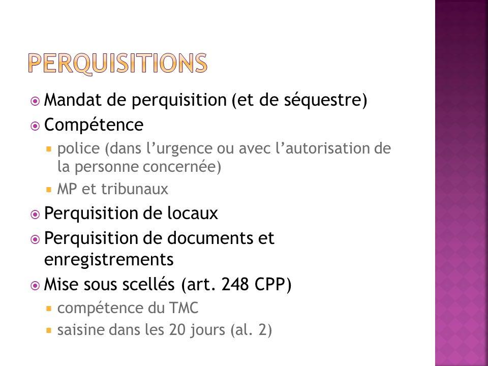 Mandat de perquisition (et de séquestre) Compétence police (dans lurgence ou avec lautorisation de la personne concernée) MP et tribunaux Perquisition