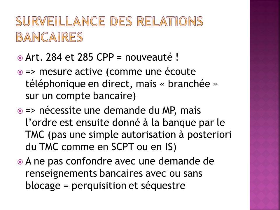 Art. 284 et 285 CPP = nouveauté ! => mesure active (comme une écoute téléphonique en direct, mais « branchée » sur un compte bancaire) => nécessite un