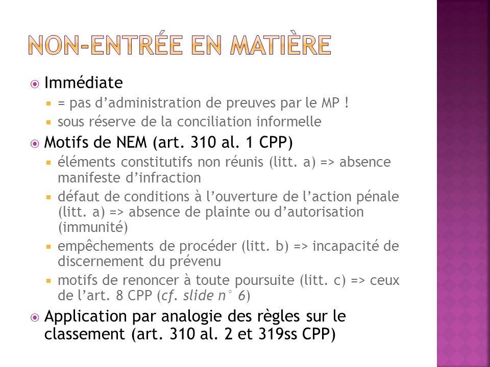 Immédiate = pas dadministration de preuves par le MP ! sous réserve de la conciliation informelle Motifs de NEM (art. 310 al. 1 CPP) éléments constitu