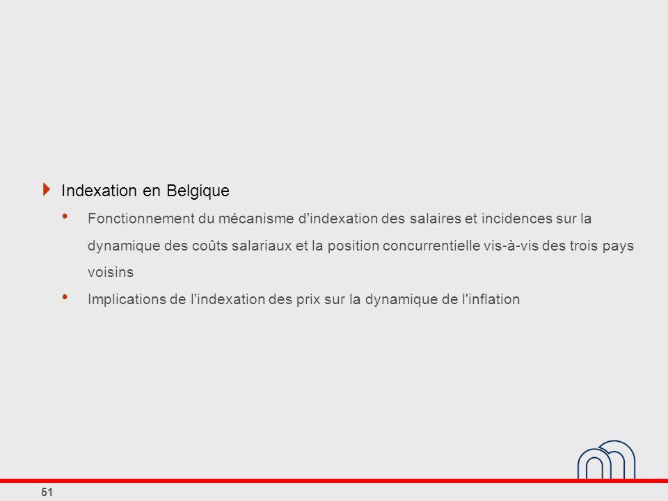 Indexation en Belgique Fonctionnement du mécanisme d indexation des salaires et incidences sur la dynamique des coûts salariaux et la position concurrentielle vis-à-vis des trois pays voisins Implications de l indexation des prix sur la dynamique de l inflation 51