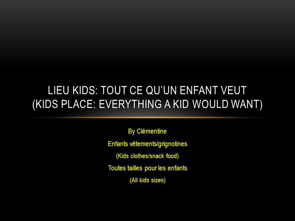 By Clémentine Enfants vêtements/grignotines (Kids clothes/snack food) Toutes tailles pour les enfants (All kids sizes) LIEU KIDS: TOUT CE QUUN ENFANT VEUT (KIDS PLACE: EVERYTHING A KID WOULD WANT)