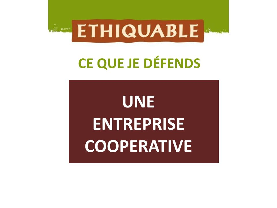 LE COMMERCE EQUITABLE CE QUE JE DÉFENDS UNE ENTREPRISE COOPÉRATIVE, CITOYENNE ET SOLIDAIRE ETHIQUABLE est une entreprise coopérative engagée.