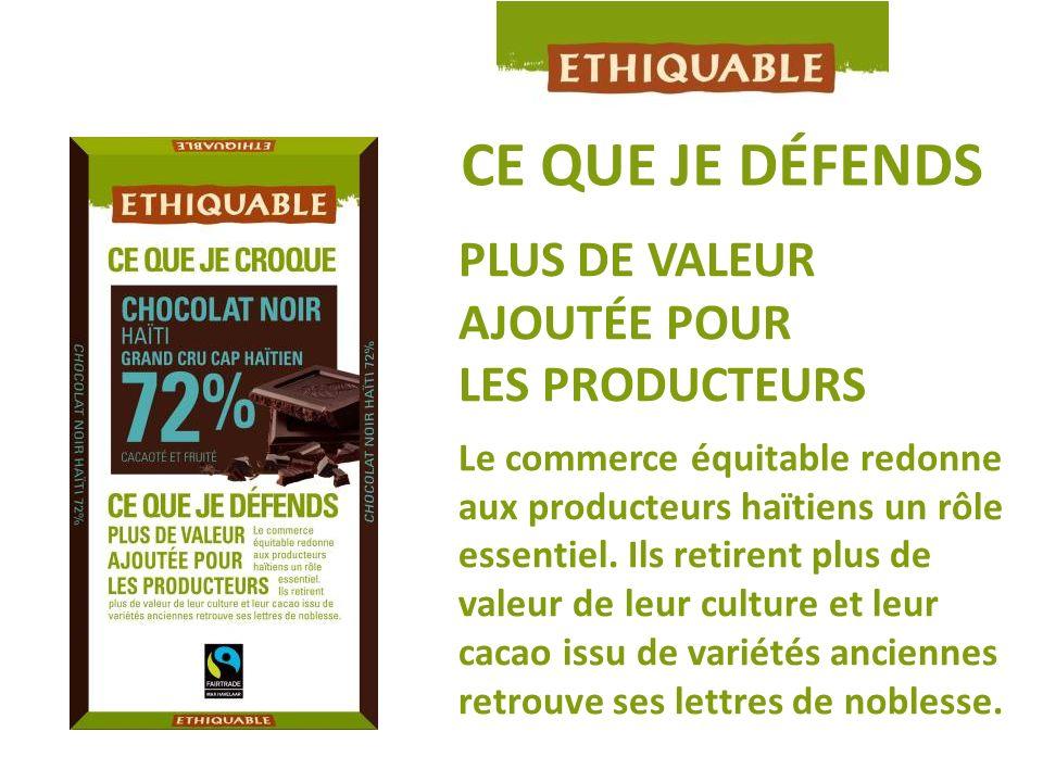 CE QUE JE DÉFENDS PLUS DE VALEUR AJOUTÉE POUR LES PRODUCTEURS Le commerce équitable redonne aux producteurs haïtiens un rôle essentiel. Ils retirent p