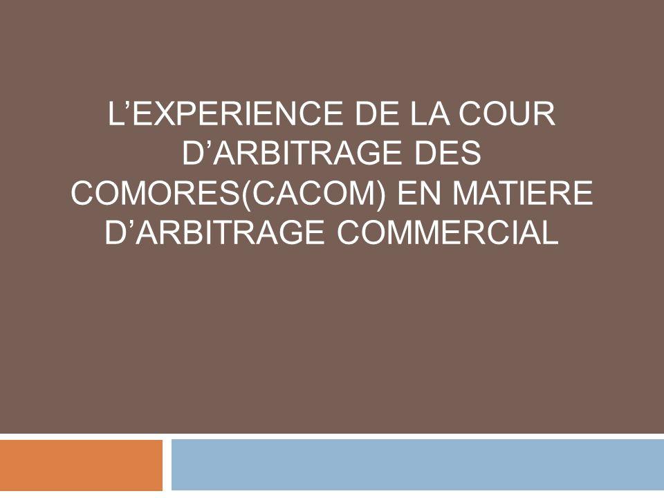 LEXPERIENCE DE LA COUR DARBITRAGE DES COMORES(CACOM) EN MATIERE DARBITRAGE COMMERCIAL