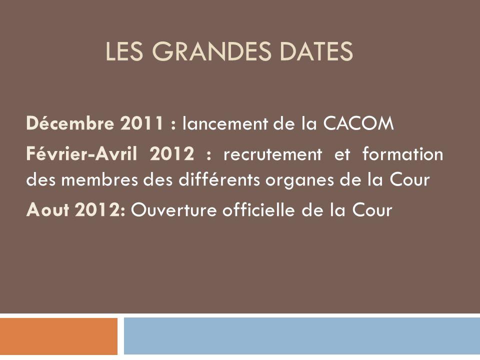LES GRANDES DATES Décembre 2011 : lancement de la CACOM Février-Avril 2012 : recrutement et formation des membres des différents organes de la Cour Aout 2012: Ouverture officielle de la Cour