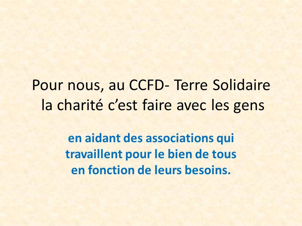 Pour nous, au CCFD- Terre Solidaire la charité cest faire avec les gens en aidant des associations qui travaillent pour le bien de tous en fonction de