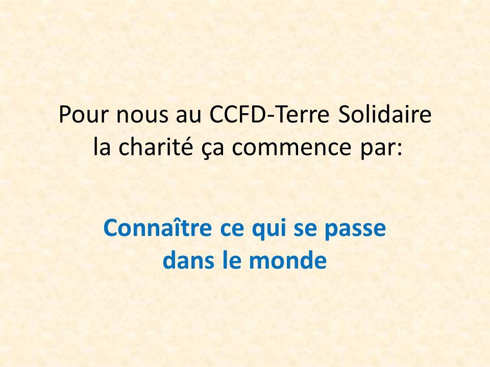 Pour nous au CCFD-Terre Solidaire la charité ça commence par: Connaître ce qui se passe dans le monde