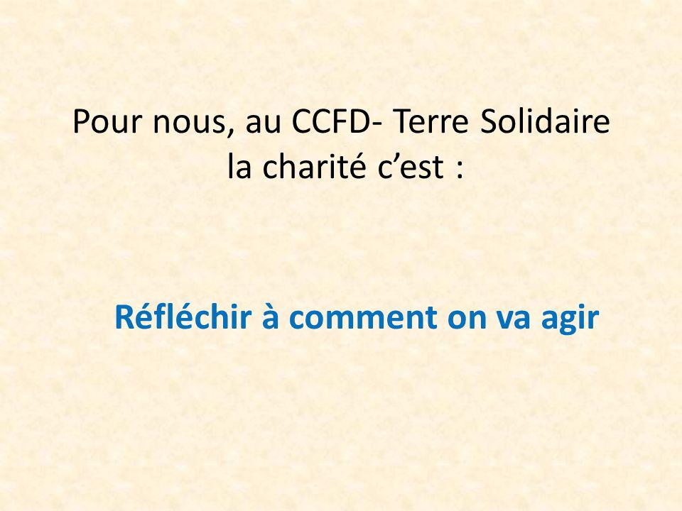 Pour nous, au CCFD- Terre Solidaire la charité cest : Réfléchir à comment on va agir