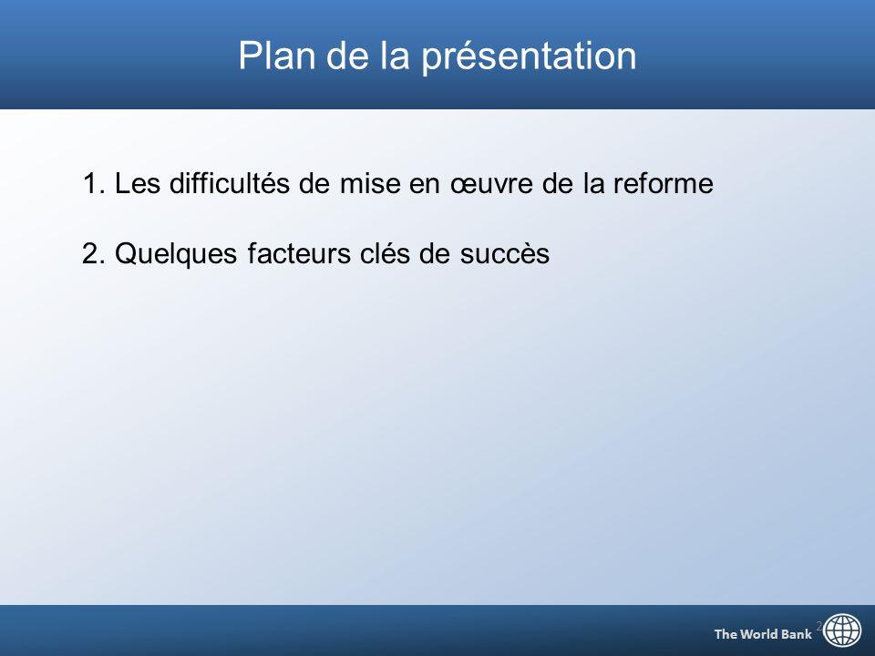 Plan de la présentation The World Bank 2 1.Les difficultés de mise en œuvre de la reforme 2.Quelques facteurs clés de succès