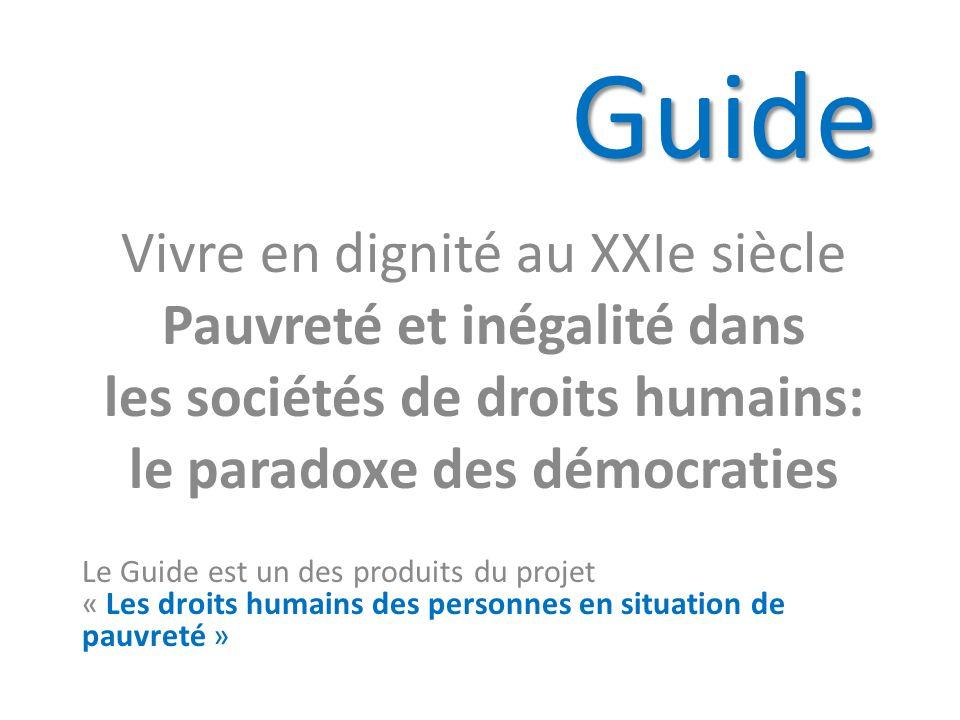 Guide Vivre en dignité au XXIe siècle Pauvreté et inégalité dans les sociétés de droits humains: le paradoxe des démocraties Le Guide est un des produits du projet « Les droits humains des personnes en situation de pauvreté »