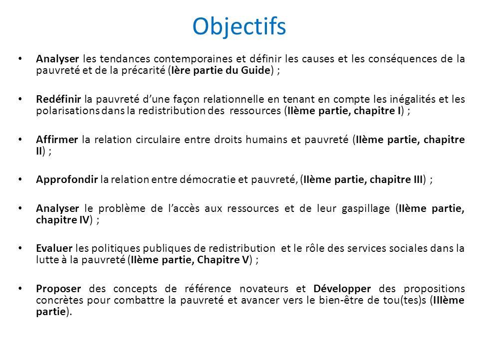 Analyser les tendances contemporaines et définir les causes et les conséquences de la pauvreté et de la précarité (Ière partie du Guide) ; Redéfinir la pauvreté dune façon relationnelle en tenant en compte les inégalités et les polarisations dans la redistribution des ressources (IIème partie, chapitre I) ; Affirmer la relation circulaire entre droits humains et pauvreté (IIème partie, chapitre II) ; Approfondir la relation entre démocratie et pauvreté, (IIème partie, chapitre III) ; Analyser le problème de laccès aux ressources et de leur gaspillage (IIème partie, chapitre IV) ; Evaluer les politiques publiques de redistribution et le rôle des services sociales dans la lutte à la pauvreté (IIème partie, Chapitre V) ; Proposer des concepts de référence novateurs et Développer des propositions concrètes pour combattre la pauvreté et avancer vers le bien-être de tou(tes)s (IIIème partie).