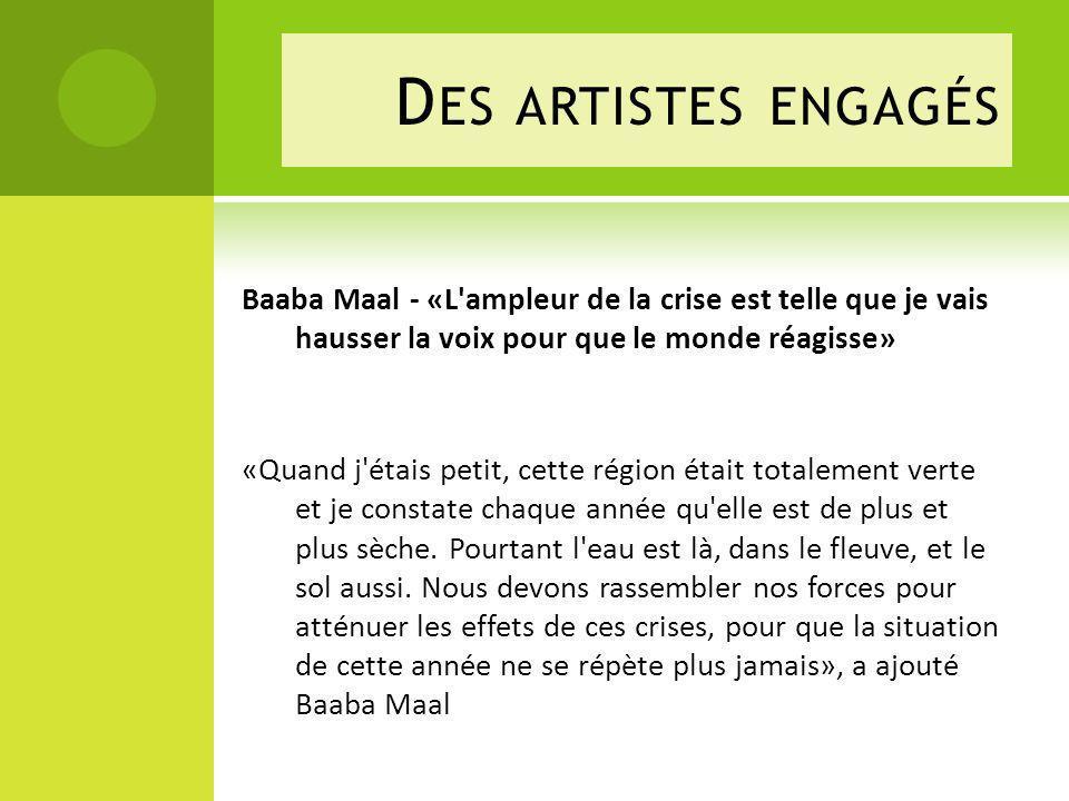 D ES ARTISTES ENGAGÉS Baaba Maal - «L ampleur de la crise est telle que je vais hausser la voix pour que le monde réagisse» «Quand j étais petit, cette région était totalement verte et je constate chaque année qu elle est de plus et plus sèche.