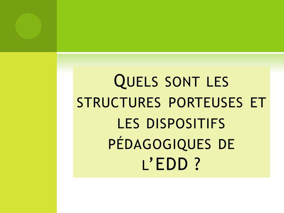 Q UELS SONT LES STRUCTURES PORTEUSES ET LES DISPOSITIFS PÉDAGOGIQUES DE L EDD ?