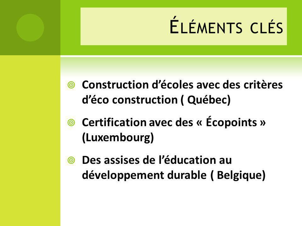 É LÉMENTS CLÉS Construction décoles avec des critères déco construction ( Québec) Certification avec des « Écopoints » (Luxembourg) Des assises de léducation au développement durable ( Belgique)