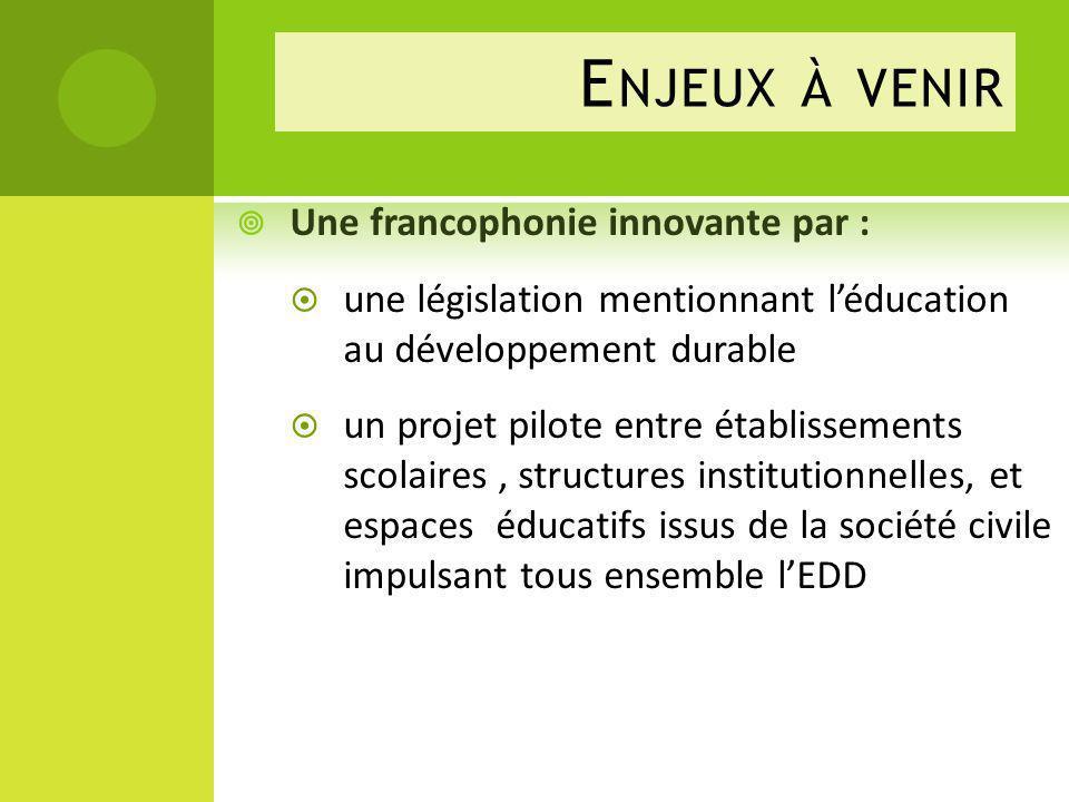E NJEUX À VENIR Une francophonie innovante par : une législation mentionnant léducation au développement durable un projet pilote entre établissements
