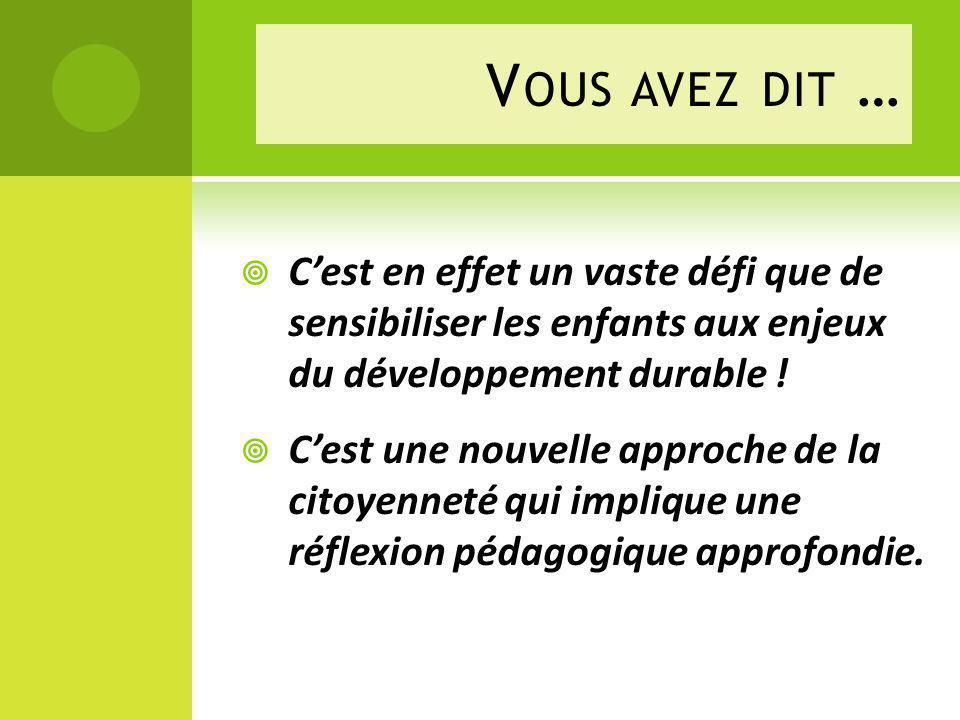 V OUS AVEZ DIT … Cest en effet un vaste défi que de sensibiliser les enfants aux enjeux du développement durable .