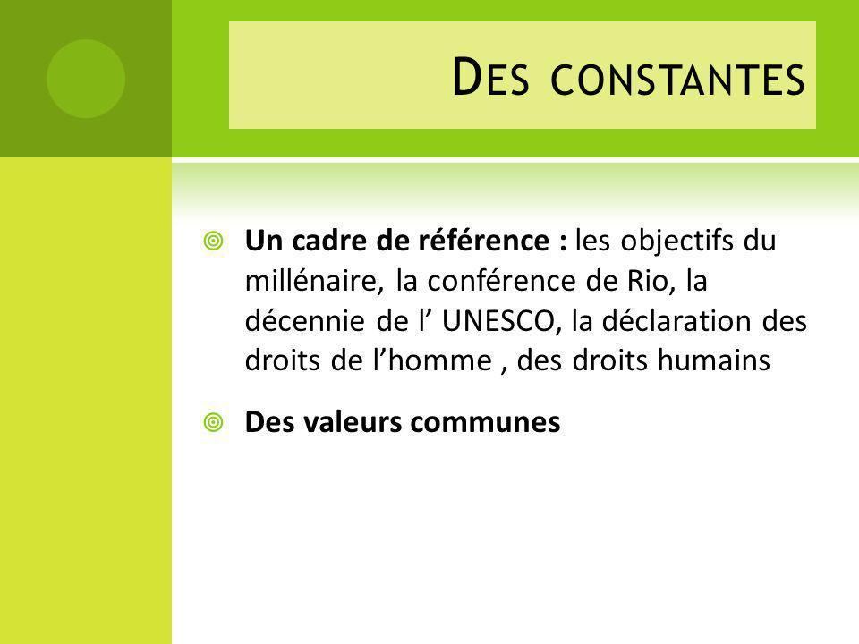 D ES CONSTANTES Un cadre de référence : les objectifs du millénaire, la conférence de Rio, la décennie de l UNESCO, la déclaration des droits de lhomme, des droits humains Des valeurs communes