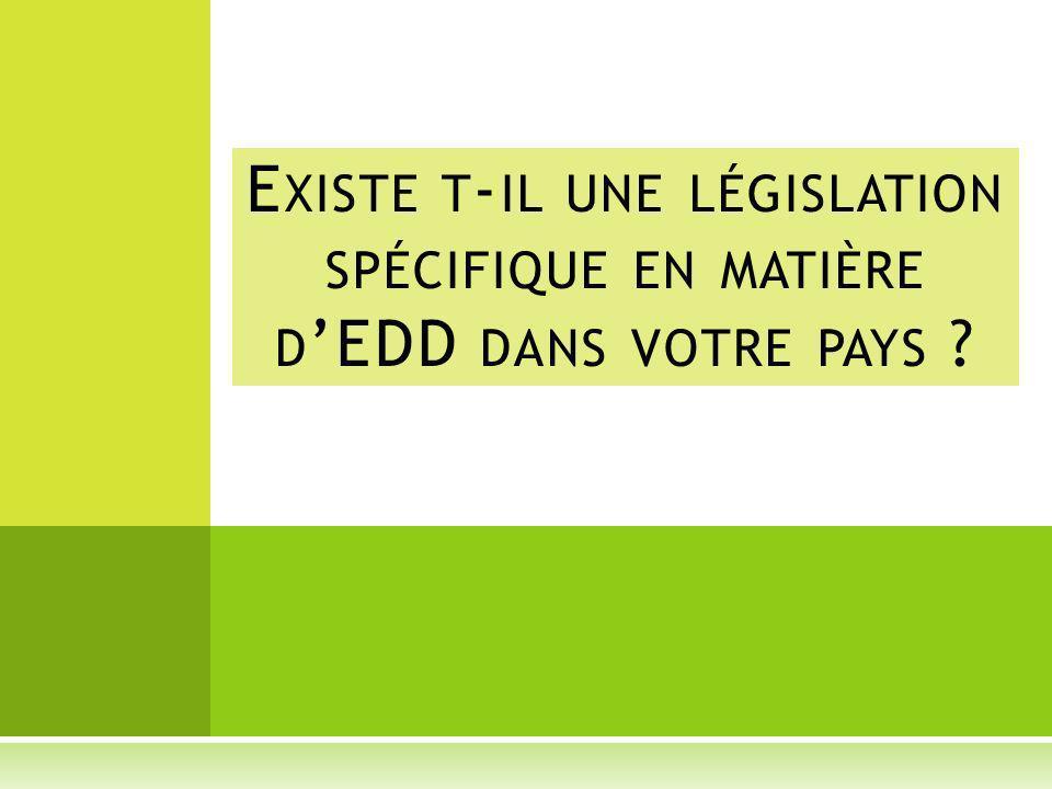 E XISTE T - IL UNE LÉGISLATION SPÉCIFIQUE EN MATIÈRE D EDD DANS VOTRE PAYS ?