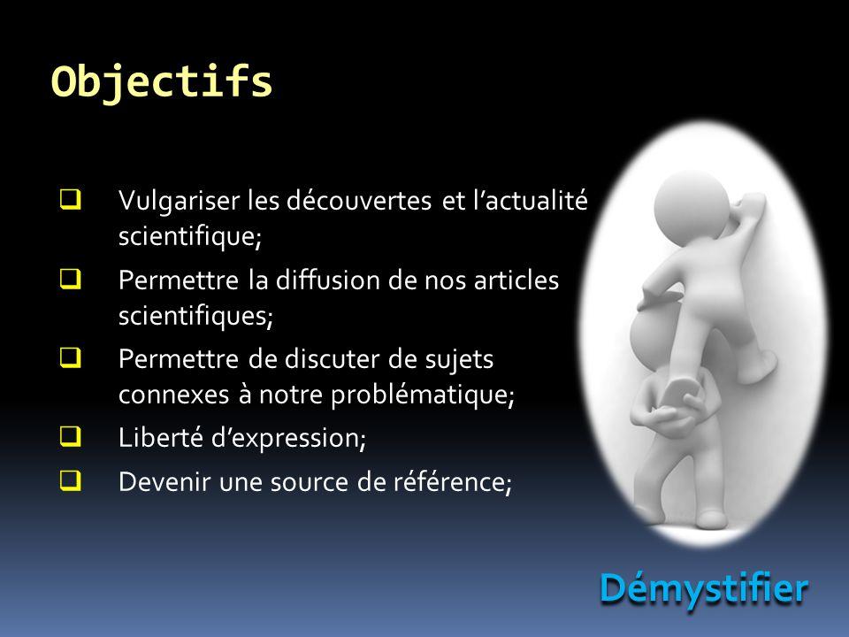 Objectifs Vulgariser les découvertes et lactualité scientifique; Permettre la diffusion de nos articles scientifiques; Permettre de discuter de sujets connexes à notre problématique; Liberté dexpression; Devenir une source de référence; Démystifier