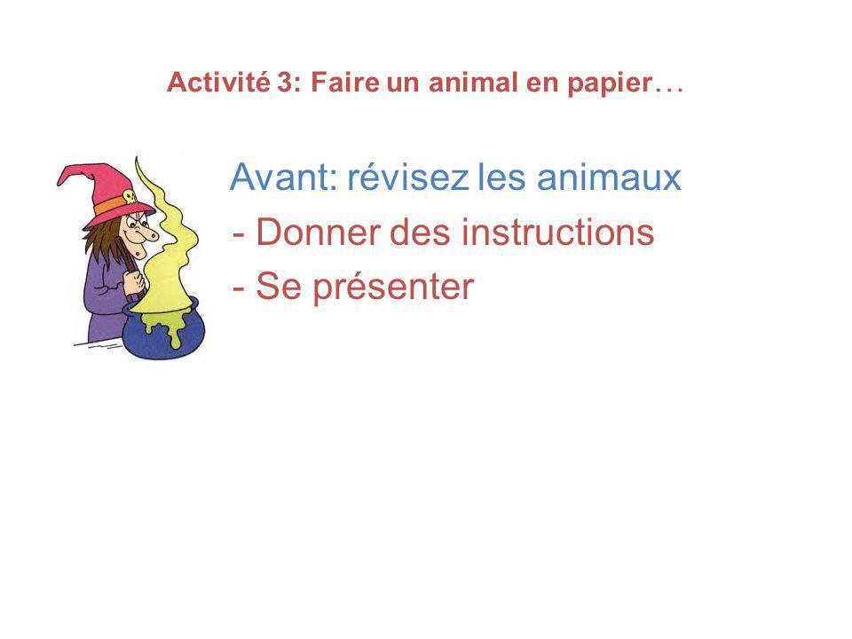 Activité 3: Faire un animal en papier … Avant: révisez les animaux - Donner des instructions - Se présenter