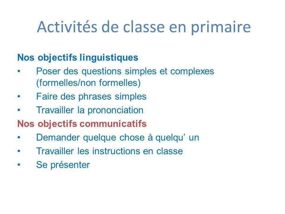 Activités de classe en primaire Nos objectifs linguistiques Poser des questions simples et complexes (formelles/non formelles) Faire des phrases simpl