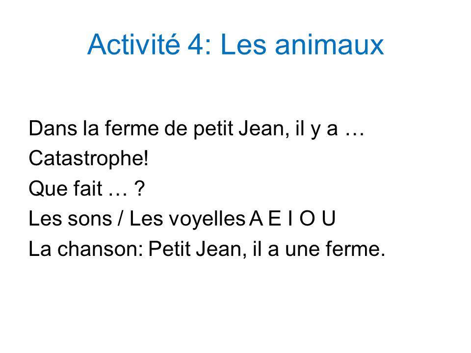 Activité 4: Les animaux Dans la ferme de petit Jean, il y a … Catastrophe! Que fait … ? Les sons / Les voyelles A E I O U La chanson: Petit Jean, il a
