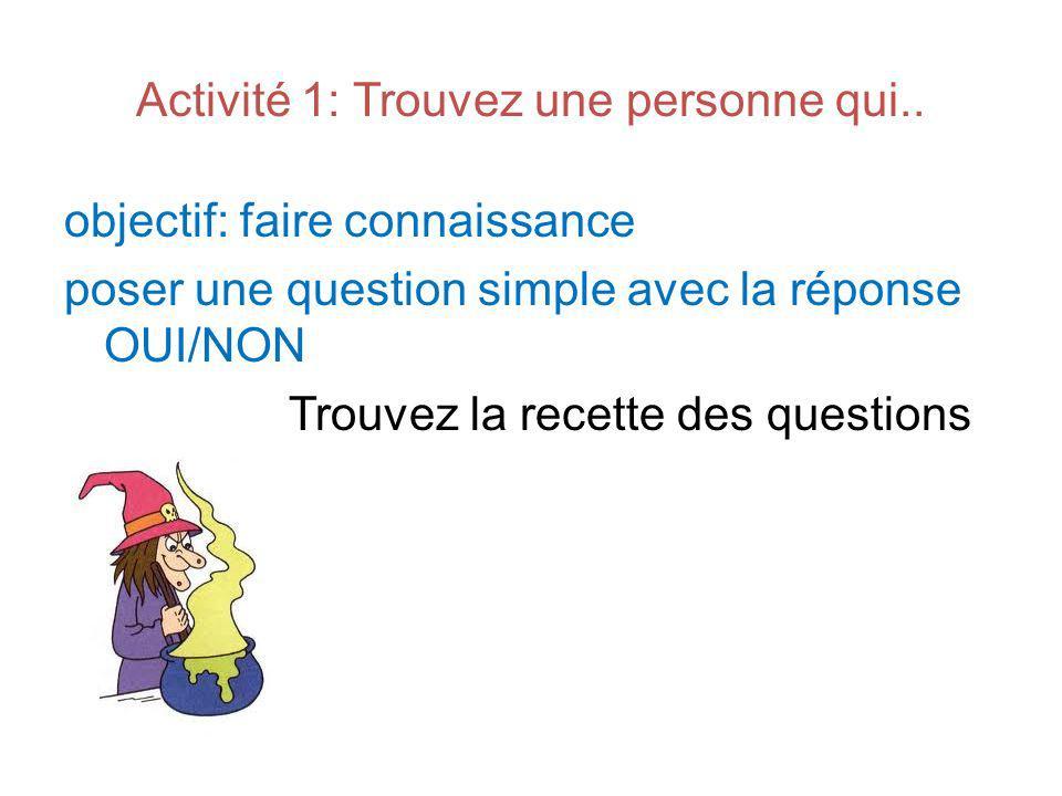 Activité 1: Trouvez une personne qui.. objectif: faire connaissance poser une question simple avec la réponse OUI/NON Trouvez la recette des questions