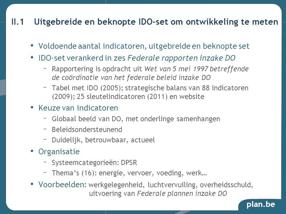 plan.be Voldoende aantal indicatoren, uitgebreide en beknopte set IDO-set verankerd in zes Federale rapporten inzake DO – Rapportering is opdracht uit Wet van 5 mei 1997 betreffende de coördinatie van het federale beleid inzake DO – Tabel met IDO (2005); strategische balans van 88 indicatoren (2009); 25 sleutelindicatoren (2011) en website Keuze van indicatoren – Globaal beeld van DO, met onderlinge samenhangen – Beleidsondersteunend – Duidelijk, betrouwbaar, actueel Organisatie – Systeemcategorieën: DPSR – Themas (16): energie, vervoer, voeding, werk… Voorbeelden: werkgelegenheid, luchtvervuiling, overheidsschuld, uitvoering van Federale plannen inzake DO II.1Uitgebreide en beknopte IDO-set om ontwikkeling te meten