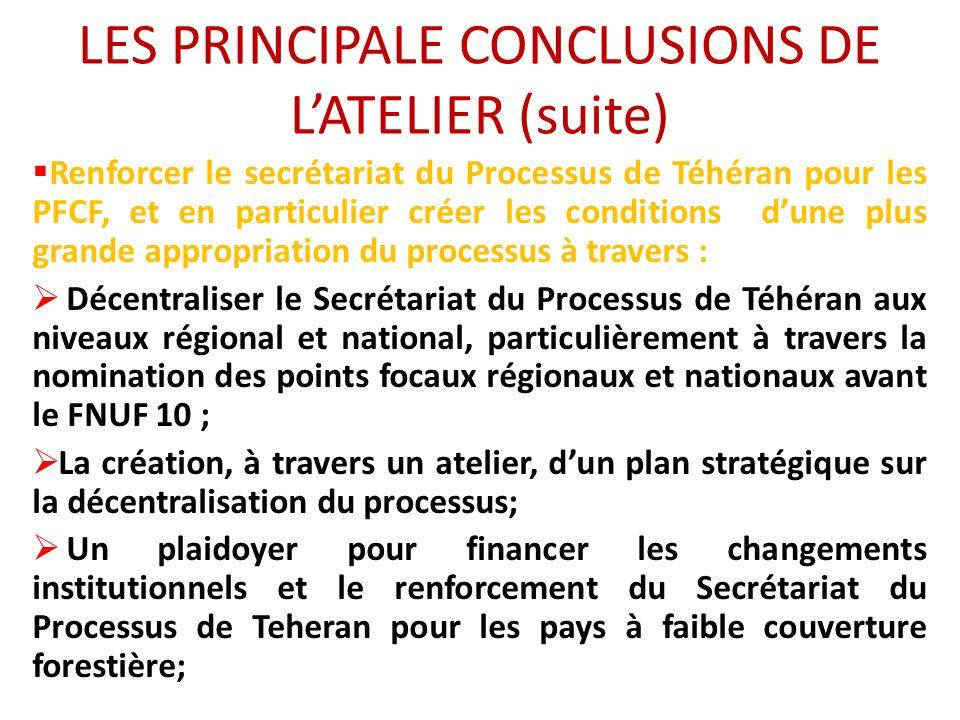 LES PRINCIPALE CONCLUSIONS DE LATELIER (suite) Renforcer le secrétariat du Processus de Téhéran pour les PFCF, et en particulier créer les conditions dune plus grande appropriation du processus à travers : Décentraliser le Secrétariat du Processus de Téhéran aux niveaux régional et national, particulièrement à travers la nomination des points focaux régionaux et nationaux avant le FNUF 10 ; La création, à travers un atelier, dun plan stratégique sur la décentralisation du processus; Un plaidoyer pour financer les changements institutionnels et le renforcement du Secrétariat du Processus de Teheran pour les pays à faible couverture forestière;