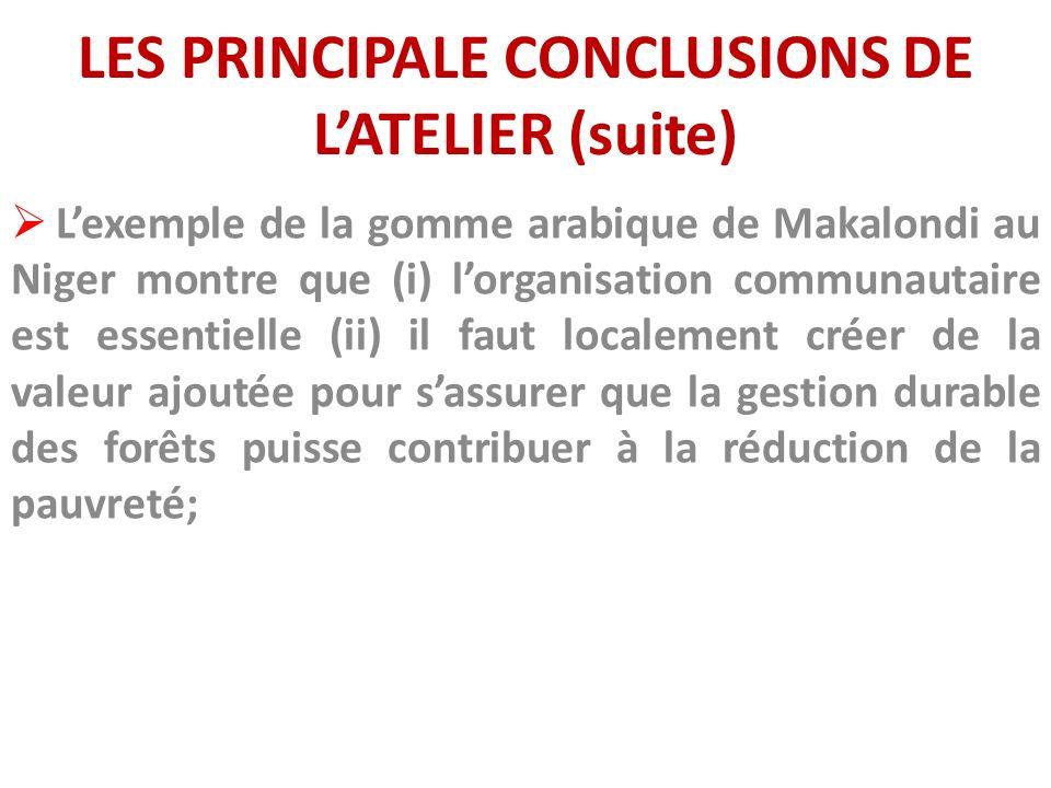 LES PRINCIPALE CONCLUSIONS DE LATELIER (suite) Lexemple de la gomme arabique de Makalondi au Niger montre que (i) lorganisation communautaire est esse