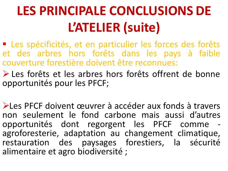 LES PRINCIPALE CONCLUSIONS DE LATELIER (suite) Les spécificités, et en particulier les forces des forêts et des arbres hors forêts dans les pays à faible couverture forestière doivent être reconnues: Les forêts et les arbres hors forêts offrent de bonne opportunités pour les PFCF; Les PFCF doivent œuvrer à accéder aux fonds à travers non seulement le fond carbone mais aussi dautres opportunités dont regorgent les PFCF comme - agroforesterie, adaptation au changement climatique, restauration des paysages forestiers, la sécurité alimentaire et agro biodiversité ;