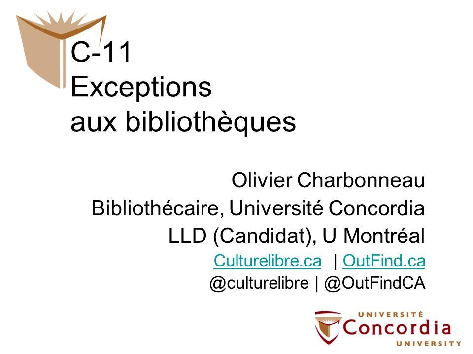 C-11 Exceptions aux bibliothèques Olivier Charbonneau Bibliothécaire, Université Concordia LLD (Candidat), U Montréal Culturelibre.caCulturelibre.ca  
