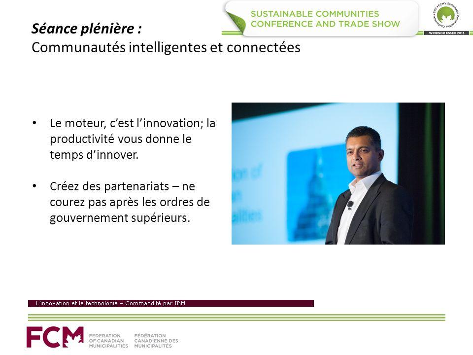 Séance plénière : Communautés intelligentes et connectées Le moteur, cest linnovation; la productivité vous donne le temps dinnover. Créez des partena
