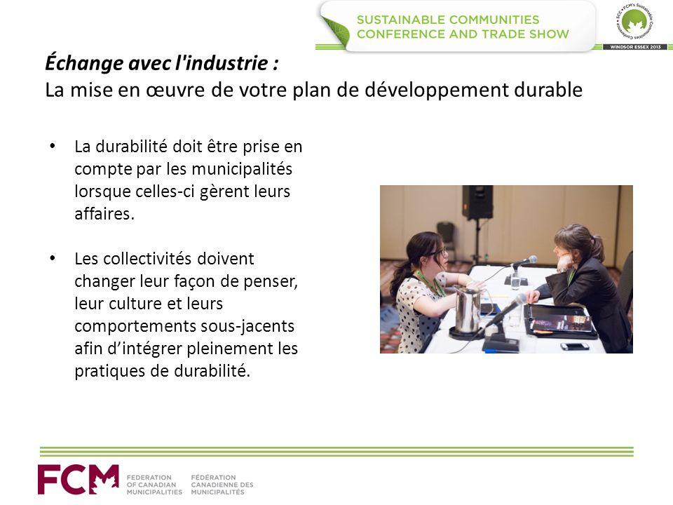 Échange avec l industrie : La mise en œuvre de votre plan de développement durable La durabilité doit être prise en compte par les municipalités lorsque celles-ci gèrent leurs affaires.