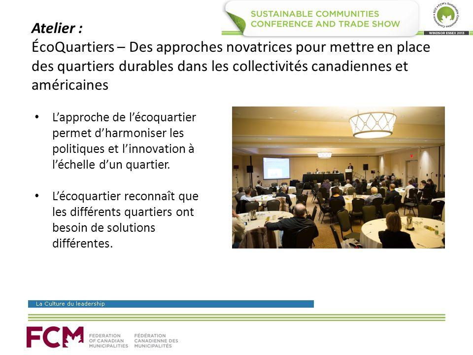 Atelier : ÉcoQuartiers – Des approches novatrices pour mettre en place des quartiers durables dans les collectivités canadiennes et américaines Lapproche de lécoquartier permet dharmoniser les politiques et linnovation à léchelle dun quartier.