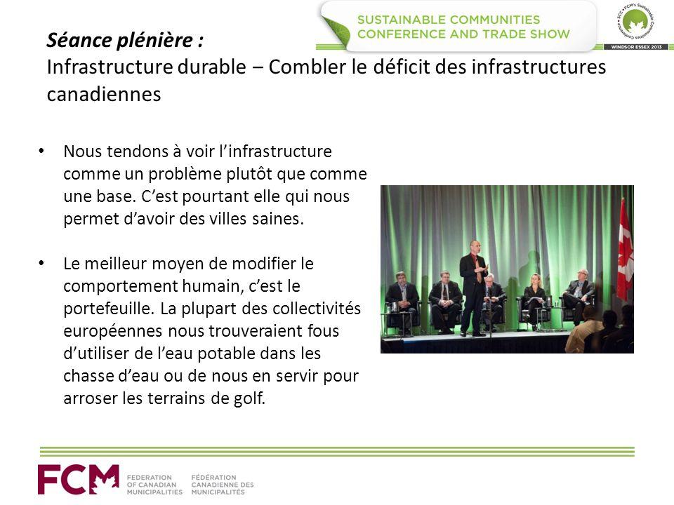 Séance plénière : Infrastructure durable Combler le déficit des infrastructures canadiennes Nous tendons à voir linfrastructure comme un problème plutôt que comme une base.