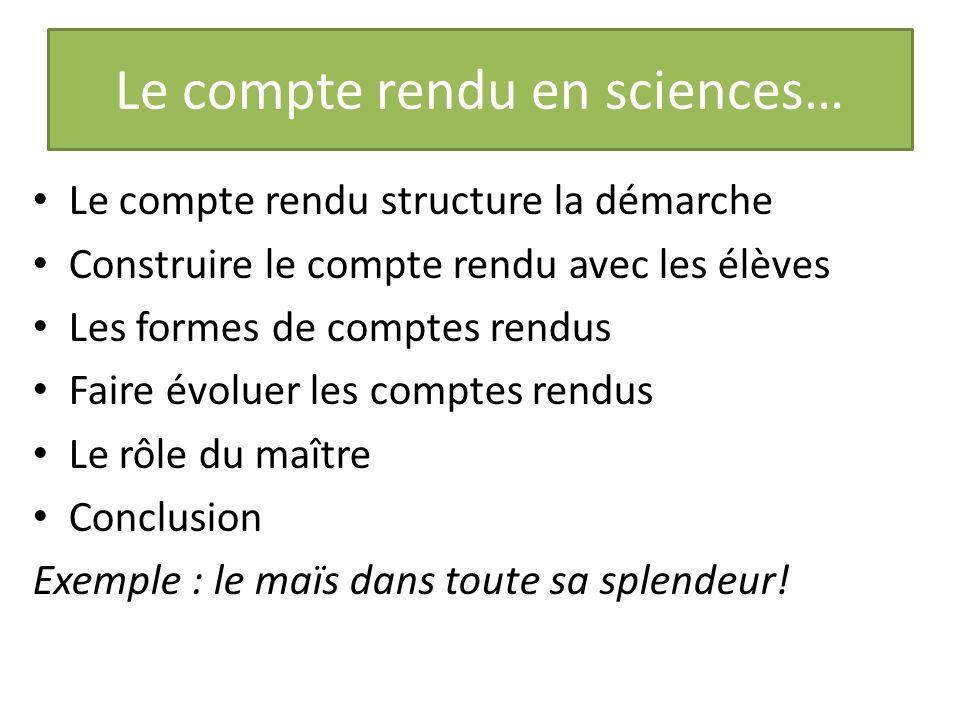 Le compte rendu en sciences… Le compte rendu structure la démarche Construire le compte rendu avec les élèves Les formes de comptes rendus Faire évolu